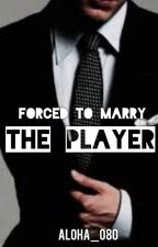 Forced To Marry The Player by Aloha_080