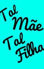 Tal Mãe, Tal Filha by gabi1245