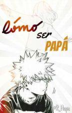 Cómo ser papá • Bakugo Katsuki by Resucited_Hope