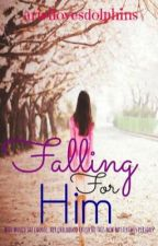 Falling for Him by ariellovesdolphins14