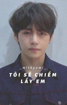 「 Tôi Sẽ Chiếm Lấy Em 」Taehyung [Hoàn]