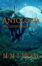 Antología de cuentos fantásticos by MMJMIGUEL_
