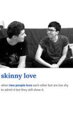 Skinny love {Phan} by Phanisshook