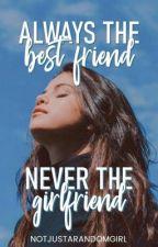 Always The Best Friend, Never The Girlfriend by notjustarandomgirl