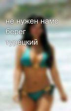 не нужен намс берег турецкий by user54602665
