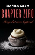 Chapter Zero: Things that Never Happened. by ManilaMeem