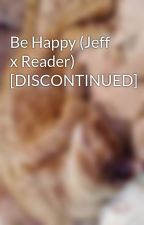 Be Happy (Jeff x Reader) [DISCONTINUED] by GenestixGames