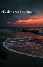why don't we imagines by imgracieavery