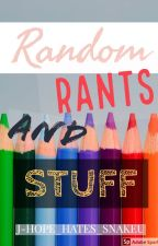 Random Rants & Stuff by J-Hope_Hates_Snakeu