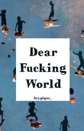 DEAR FUCKING WORLD by Atypique_
