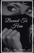 Bound To Him by _xo_kaur_xo