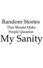 Random Stories That Should Make People Question My Sanity by RachelPollack