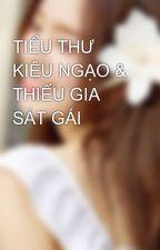 TIỂU THƯ KIÊU NGẠO & THIẾU GIA SÁT GÁI by user25375361