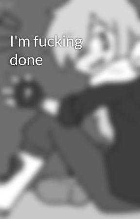 I'm fucking done by CherryNewberry