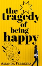The Tragedy of Being Happy by amandatferreira
