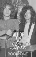 All Of My Love || Led Zeppelin FanFic by Galaxy101