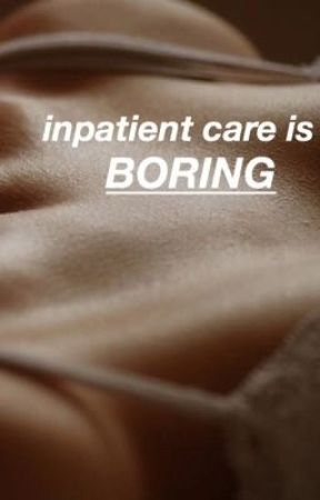 inpatient care is boring by fakestlukestan