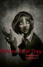 It Was That Day by stephanieizquierdo14