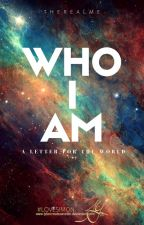 WHO I AM - A Letter For The World by -TheRealMe-