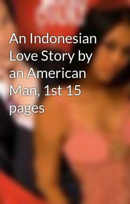 An Indonesian Love Story by an American Man, 1st 15 pages
