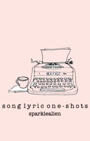 song lyric one-shots by sparkIeaIien