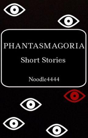 Phantasmagoria (short stories) by noodle4444