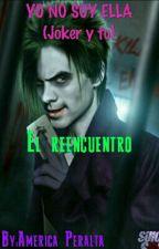 YO NO SOY ELLA (Joker y tu) EL REENCUENTRO by AmricaPeralta
