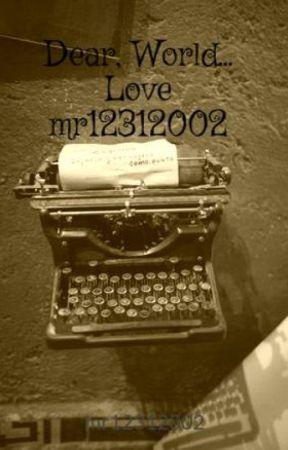 Dear, World... Love mr12312002 by mr12312002