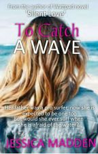 "To Catch A Wave (A Companion Novel to ""Silent Love"") by JessicaCMadden"