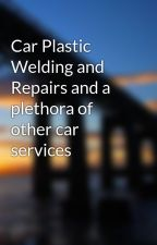 Car Plastic Welding and Repairs and a plethora of other car services by CarPolishingService