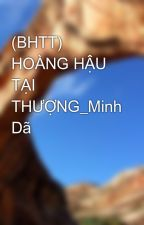 (BHTT) HOÀNG HẬU TẠI THƯỢNG_Minh Dã by Migoi27