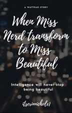 When Miss Nerd Transform To Miss Beautiful (Ongoing)  by itserinnichole1