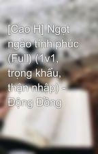 [Cao H] Ngọt ngào tính phúc (Full) (1v1, trọng khẩu, thận nhập) - Động Đồng by windbaongoc
