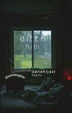 ditch him. [ zane hijazi ] ; fanfic by zanedaughter