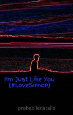 I'm Just Like You (#LoveSimon) by probablienatalie