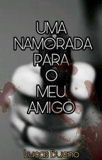 UMA NAMORADA PARA O MEU AMIGO by DEUSLUCAS39