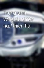 Trọng sinh võng du chiến ngự thiên hạ by CuongKao
