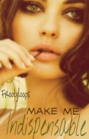 Make me Indispensable. (Watty Awards 2012) by frootyloops