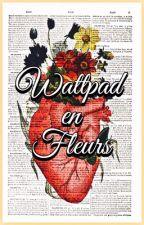 Wattpad en Fleurs (TERMINÉ) by LeJardinDeVosEcrits