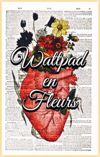 Wattpad en Fleurs (TERMINÉ)
