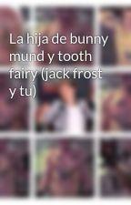 La hija de bunny mund y tooth fairy (jack frost y tu) by majo2001