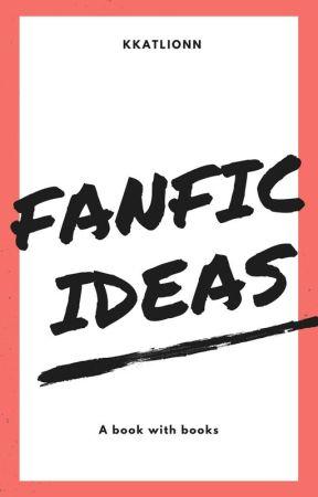 Fanfic Ideas by kkatlionn