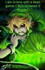 I am in love with a dead gamer ( BEN drowned x reader)  by Waffle_Pony123