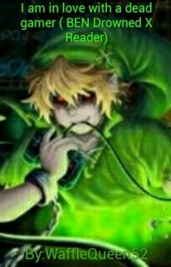 I am in love with a dead gamer ( BEN drowned x reader)
