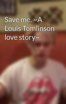 Save me. ~A Louis Tomlinson love story~