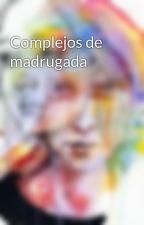 Complejos de madrugada by Efimero2806