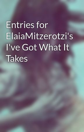 Entries for ElaiaMitzerotzi's I've Got What It Takes by Xerlovescupcakes