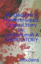 "My Daughter's Murderer"" Original Story by: JamilleFumah A SHORT STORY by akocdaina"