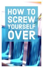 How To Screw Yourself Over by LazytotheCore