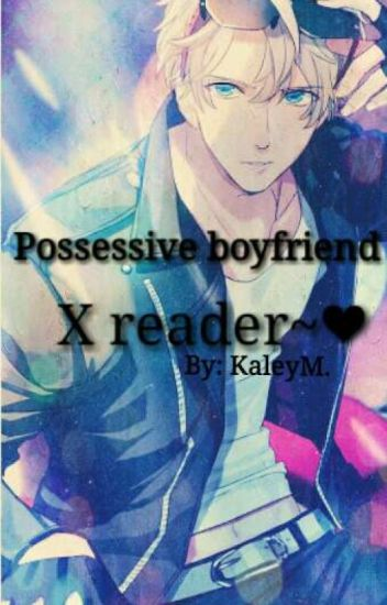 Possessive Boyfriend X Female Reader - Kaley M  - Wattpad